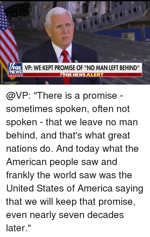 """America, Memes, and News: FOX  NEWS  VP: WE KEPT PROMISE OF """"NO MAN LEFT BEHIND""""  FOX NEWS A LERT  channeI @VP: """"There is a promise - sometimes spoken, often not spoken - that we leave no man behind, and that's what great nations do. And today what the American people saw and frankly the world saw was the United States of America saying that we will keep that promise, even nearly seven decades later."""""""