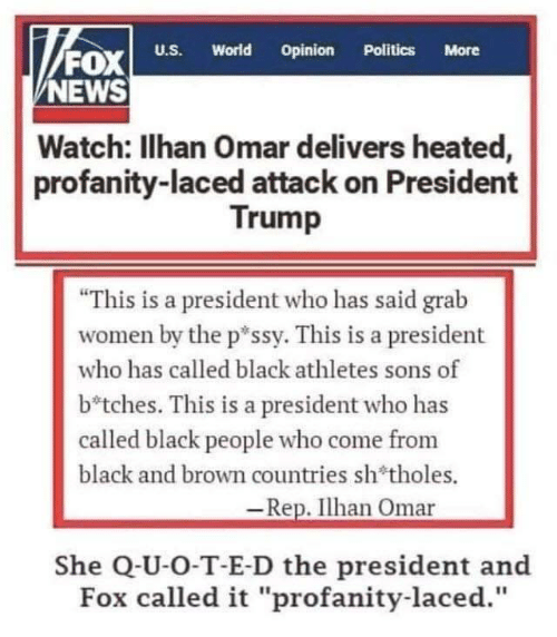 "News, Politics, and Black: FOx  NEWS  World  Opinion  U.S.  Politics  More  Watch: Ilhan Omar delivers heated,  profanity-laced attack on President  Trump  ""This is a president who has said grab  women by the p*ssy. This is a president  who has called black athletes sons of  b*tches. This is a president who has  called black people who come from  black and brown countries sh'tholes.  -Rep. Ilhan Omar  She Q-U-O-T-E-D the president and  Fox called it ""profanity-laced."""