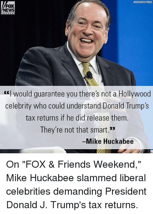 """Mike Huckabee: FOX  NEWS  would guarantee you there's not a Hollywood  celebrity who could understand Donald Trump's  tax returns if he did release them.  They're not that smart.""""  Mike Huckabee On """"FOX & Friends Weekend,"""" Mike Huckabee slammed liberal celebrities demanding President Donald J. Trump's tax returns."""