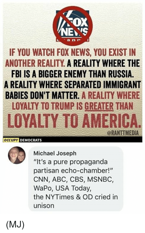 "partisan: FOX  NEYS  IF YOU WATCH FOX NEWS, YOU EXIST IN  ANOTHER REALITY A REALITY WHERE THE  FBI IS A BIGGER ENEMY THAN RUSSIA.  A REALITY WHERE SEPARATED IMMIGRANT  BABIES DON'T MATTER. A REALITY WHERE  LOYALTY TO TRUMP IS GREATER THAN  LOYALTY TO AMERICA.  @RANTIMEDIA  OCCUPY DEMOCRATS  Michael Joseph  ""It's a pure propaganda  partisan echo-chamber!""  CNN, ABC, CBS, MSNBC,  WaPo, USA Today,  the NYTimes & OD cried in  unison (MJ)"
