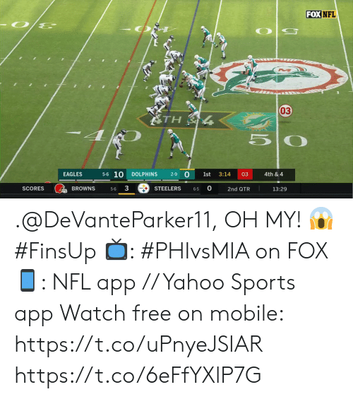 Steelers: FOX NFL  03  ATH  5-6 10  0  EAGLES  DOLPHINS  2-9  1st  3:14  03  4th & 4  3  0  BROWNS  SCORES  STEELERS  13:29  2nd QTR  5-6  6-5 .@DeVanteParker11, OH MY! 😱 #FinsUp  📺: #PHIvsMIA on FOX 📱: NFL app // Yahoo Sports app Watch free on mobile: https://t.co/uPnyeJSIAR https://t.co/6eFfYXlP7G