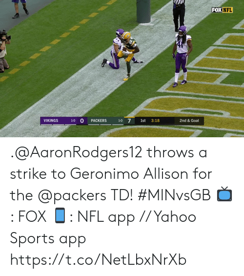Memes, Nfl, and Sports: FOX NFL  1-0 0  1-0 7  VIKINGS  2nd & Goal  PACKERS  1st  3:18 .@AaronRodgers12 throws a strike to Geronimo Allison for the @packers TD! #MINvsGB  📺: FOX 📱: NFL app // Yahoo Sports app https://t.co/NetLbxNrXb