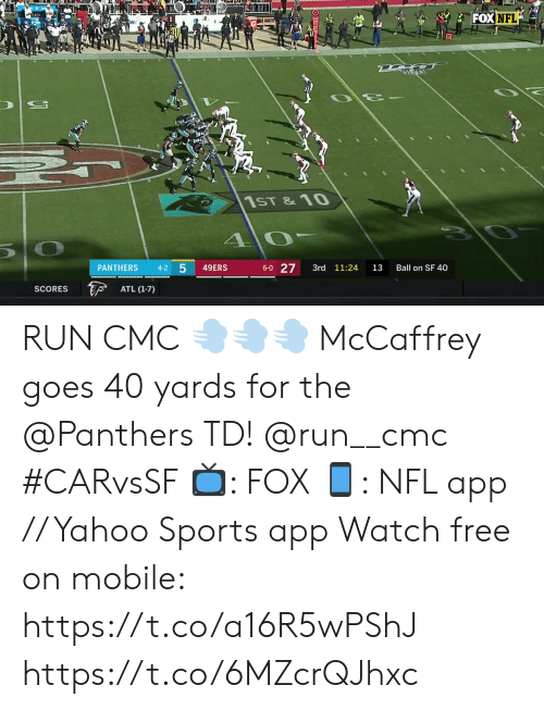 1 0: FOX NFL  1ST &10  1 0  10  6-0 27  4-2 5  49ERS  PANTHERS  3rd 11:24  13  Ball on SF 40  F  ATL (1-7)  SCORES RUN CMC 💨💨💨  McCaffrey goes 40 yards for the @Panthers TD! @run__cmc #CARvsSF  📺: FOX 📱: NFL app // Yahoo Sports app Watch free on mobile: https://t.co/a16R5wPShJ https://t.co/6MZcrQJhxc
