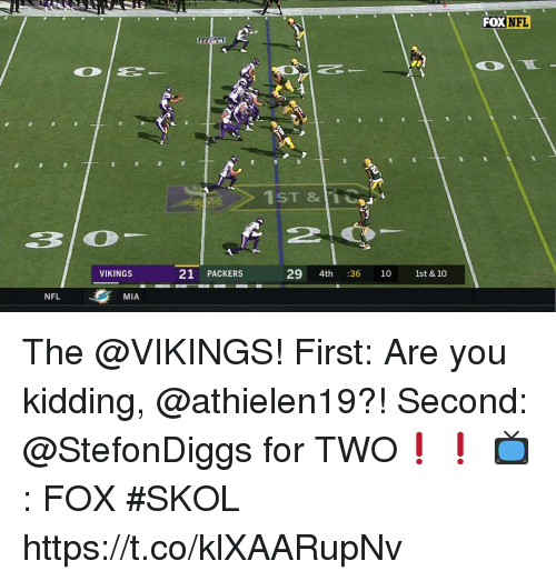 the vikings: FOX NFL  1ST &11  VIKINGS  21 PACKERS  29 4th :36 10 1st & 10  NFL  MIA The @VIKINGS!  First: Are you kidding, @athielen19?! Second: @StefonDiggs for TWO❗️❗️  📺: FOX #SKOL https://t.co/klXAARupNv