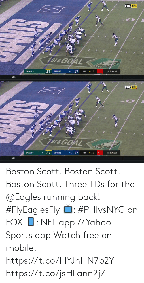 Boston: FOX NFL  1ST&GOAL  4-11 17  8-7 27  EAGLES  GIANTS  4th  6:19  01  1st & Goal  NFL   FOX NFL  1ST&GOAL  4-11 17  8-7 27 GIANTS  6:19  EAGLES  4th  01  1st & Goal  NFL  5IN Boston Scott. Boston Scott. Boston Scott.  Three TDs for the @Eagles running back! #FlyEaglesFly  📺: #PHIvsNYG on FOX 📱: NFL app // Yahoo Sports app Watch free on mobile: https://t.co/HYJhHN7b2Y https://t.co/jsHLann2jZ