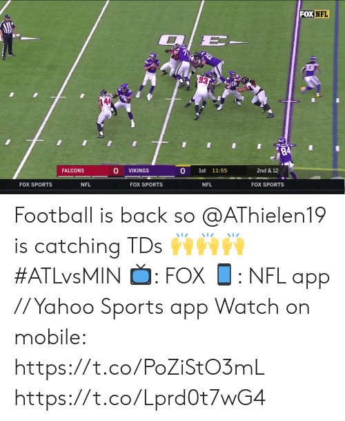 Football, Memes, and Nfl: FOX NFL  2/E-  93  84  0  FALCONS  2nd & 12  VIKINGS  1st  11:55  FOX SPORTS  NFL  FOX SPORTS  NFL  FOX SPORTS Football is back so @AThielen19 is catching TDs 🙌🙌🙌 #ATLvsMIN  📺: FOX 📱: NFL app // Yahoo Sports app  Watch on mobile: https://t.co/PoZiStO3mL https://t.co/Lprd0t7wG4