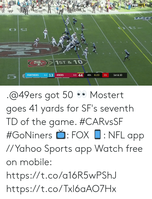 Panthers: FOX NFL  20  1ST &10  4-2 13  6-0 44  PANTHERS  49ERS  1st & 10  4th  6:23  01 .@49ers got 50 👀  Mostert goes 41 yards for SF's seventh TD of the game. #CARvsSF #GoNiners  📺: FOX 📱: NFL app // Yahoo Sports app Watch free on mobile: https://t.co/a16R5wPShJ https://t.co/Txl6aAO7Hx