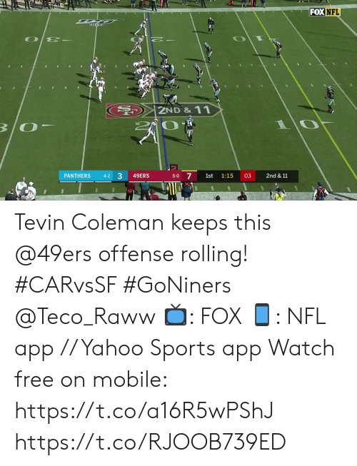 11 4: FOX NFL  2ND& 11  B/O  17  7  PANTHERS  49ERS  03  2nd & 11  4-2  6-0  1st  1:15  3 Tevin Coleman keeps this @49ers offense rolling! #CARvsSF #GoNiners @Teco_Raww  📺: FOX 📱: NFL app // Yahoo Sports app Watch free on mobile: https://t.co/a16R5wPShJ https://t.co/RJOOB739ED
