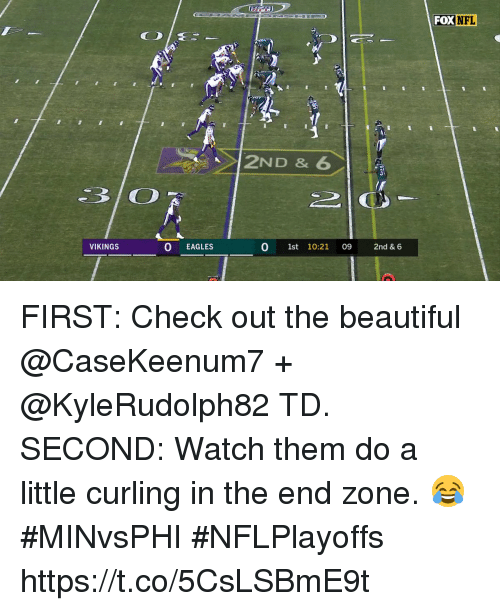 Beautiful, Philadelphia Eagles, and Memes: FOX NFL  2ND & 6  VIKINGS  O EAGLES  0 1st 10:21 09 2nd & 6 FIRST: Check out the beautiful @CaseKeenum7 + @KyleRudolph82 TD.  SECOND: Watch them do a little curling in the end zone. 😂   #MINvsPHI #NFLPlayoffs https://t.co/5CsLSBmE9t