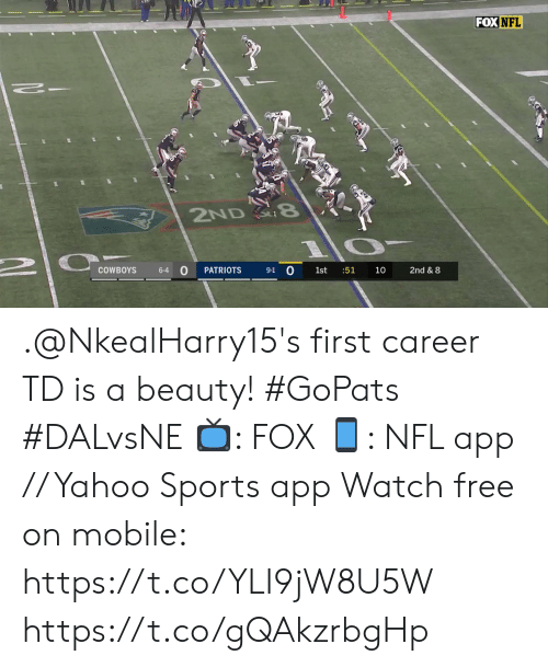 1 0: FOX NFL  2ND 8  9-1 0  COWBOYS  PATRIOTS  :51  2nd & 8  6-4  1st  10 .@NkealHarry15's first career TD is a beauty! #GoPats #DALvsNE  📺: FOX 📱: NFL app // Yahoo Sports app Watch free on mobile: https://t.co/YLI9jW8U5W https://t.co/gQAkzrbgHp