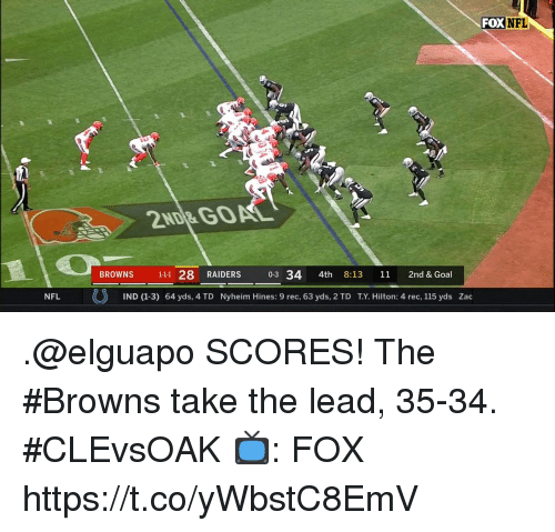 Memes, Nfl, and Browns: FOX NFL  2NDR GOAL  BROWNS 111 28 RAIDERS 03 34 4th 8:13 11 2nd & Goal  NFL 。  IND (1-3) 64 yds, 4 TD Nyheim Hines: 9 rec, 63 yds, 2 TD T.Y. Hilton: 4 rec, 115 yds Zac  -- .@elguapo SCORES!  The #Browns take the lead, 35-34. #CLEvsOAK  📺: FOX https://t.co/yWbstC8EmV