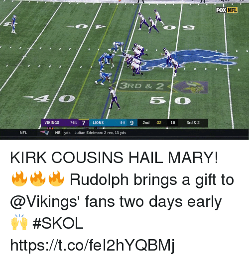 edelman: FOX  NFL  3RD & 2  VIKINGS 7-61 7 LIONS  5-9 9 2nd :02 16 3rd & 2  NFLNE yds Julian Edelman: 2 rec, 13 yds KIRK COUSINS HAIL MARY! 🔥🔥🔥  Rudolph brings a gift to @Vikings' fans two days early 🙌  #SKOL https://t.co/feI2hYQBMj
