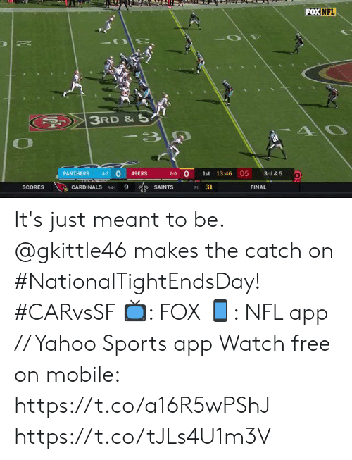 Meant To Be: FOX NFL  3RD &5  AO  -3  05  0  6-0 O  PANTHERS  4-2  49ERS  1st 13:46  3rd & 5  9  s SAINTS  31  SCORES  CARDINALS  FINAL  341  71 It's just meant to be.  @gkittle46 makes the catch on #NationalTightEndsDay! #CARvsSF  📺: FOX 📱: NFL app // Yahoo Sports app Watch free on mobile: https://t.co/a16R5wPShJ https://t.co/tJLs4U1m3V