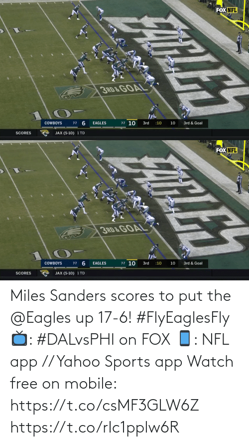 Dallas Cowboys: FOX NFL  3RD & GOAL  7-7 10  3rd & Goal  COWBOYS  3rd  :10  10  7-7  EAGLES  SCORES  JAX (5-10) 1 TD  FATLES   FOX NFL  3RD&GOAL  7-7 10  7-7 6  COWBOYS  EAGLES  3rd  3rd & Goal  :10  10  JAX (5-10) 1 TD  SCORES  ELE Miles Sanders scores to put the @Eagles up 17-6! #FlyEaglesFly  📺: #DALvsPHI on FOX 📱: NFL app // Yahoo Sports app Watch free on mobile: https://t.co/csMF3GLW6Z https://t.co/rIc1pplw6R