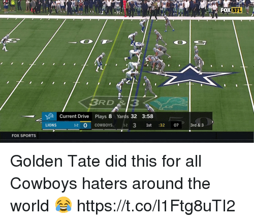 Dallas Cowboys, Football, and Nfl: FOX  NFL  3RD3  Current Drive Plays 8 Yards 32 3:58  LIONS  1-2 0 COWBOYS 1-2 3 1st :32 07 3rd & 3  FOX SPORTS Golden Tate did this for all Cowboys haters around the world 😂 https://t.co/l1Ftg8uTI2