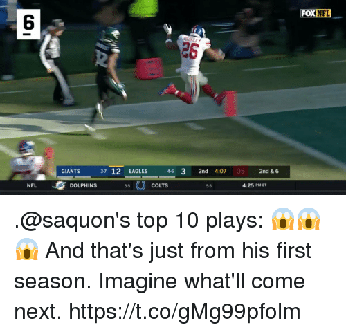 Indianapolis Colts, Philadelphia Eagles, and Memes: FOX NFL  6  26  GIANTS  3-7 12 EAGLES  4-6 3 2nd 4:07 05 2nd & 6  NFL  DOLPHINS  5-5  COLTS  5-5  4:25 PM ET .@saquon's top 10 plays: 😱😱😱  And that's just from his first season. Imagine what'll come next. https://t.co/gMg99pfolm