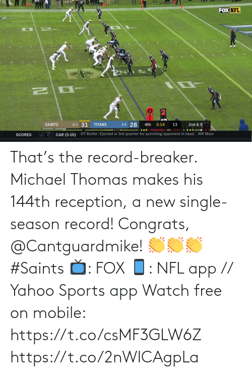 thomas: FOX NFL  8-6 28  11-3 31  SAINTS  TITANS  3:14  2nd & 9  4th  13  DT Butler: Ejected in 3rd quarter for punching opponent in head  WR Moor  CAR (5-10)  SCORES That's the record-breaker. Michael Thomas makes his 144th reception, a new single-season record!  Congrats, @Cantguardmike! 👏👏👏 #Saints  📺: FOX 📱: NFL app // Yahoo Sports app Watch free on mobile: https://t.co/csMF3GLW6Z https://t.co/2nWICAgpLa