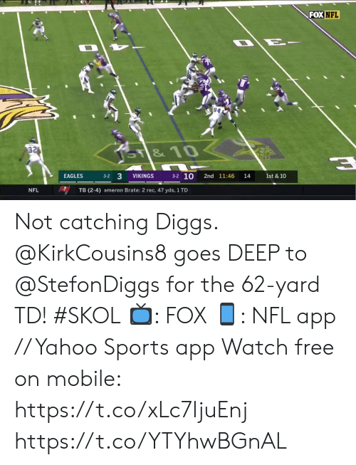 Philadelphia Eagles, Memes, and Nfl: FOX NFL  94  32  SY&10  3-2 10  3-2 3  VIKINGS  2nd 11:46  1st & 10  EAGLES  14  NFL  TB (2-4) ameron Brate: 2 rec, 47 yds, 1 TD Not catching Diggs.  @KirkCousins8 goes DEEP to @StefonDiggs for the 62-yard TD! #SKOL  📺: FOX 📱: NFL app // Yahoo Sports app Watch free on mobile: https://t.co/xLc7ljuEnj https://t.co/YTYhwBGnAL