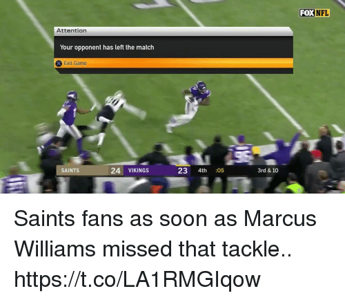 Football, Nfl, and New Orleans Saints: FOX  NFL  Attention  Your opponent has left the match  Exit Game  SAINTS  24 VIKINGS  23 4th  05  3rd & 10 Saints fans as soon as Marcus Williams missed that tackle.. https://t.co/LA1RMGIqow