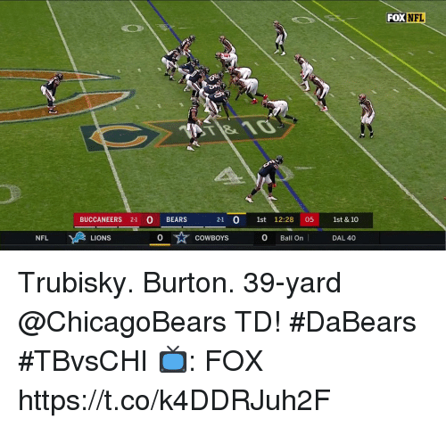 Dallas Cowboys, Memes, and Nfl: FOX NFL  BUCCANEERS 21 BEARS  2-1 0 1st 12:28 05 1st & 10  NFL  LIONS  0  COWBOYS  0 Ball On  DAL 40 Trubisky. Burton.  39-yard @ChicagoBears TD! #DaBears #TBvsCHI  📺: FOX https://t.co/k4DDRJuh2F