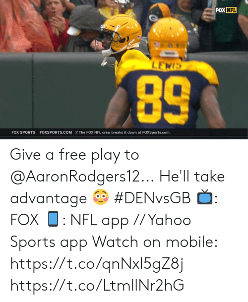 Memes, Nfl, and Sports: FOX NFL  LEWIS  89  FOX SPORTS  FOXSPORTS.COM? The FOX NFL crew breaks it down at FOXSports.com. Give a free play to @AaronRodgers12...  He'll take advantage 😳 #DENvsGB  📺: FOX 📱: NFL app // Yahoo Sports app  Watch on mobile: https://t.co/qnNxI5gZ8j https://t.co/LtmllNr2hG