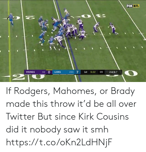 Kirk Cousins, Nfl, and Saw: FOX NFL  N  30  4-2 O  VIKINGS  LIONS  2-2-1 7  1st  5:22  09  2nd & 7  2T If Rodgers, Mahomes, or Brady made this throw it'd be all over Twitter  But since Kirk Cousins did it nobody saw it smh https://t.co/oKn2LdHNjF