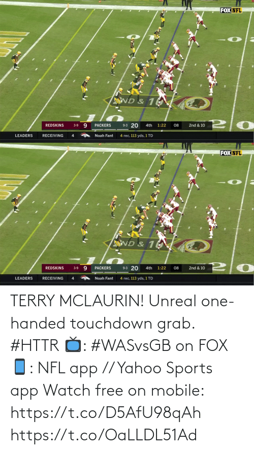 grab: FOX NFL  ND & 10  9-3 20  9.  REDSKINS  PACKERS  08  2nd & 10  3-9  4th  1:22  LEADERS  RECEIVING  Noah Fant  4  4 rec, 113 yds, 1 TD   FOX NFL  ND & 1  9-3 20  9.  PACKERS  1:22  2nd & 10  REDSKINS  4th  08  3-9  RECEIVING  LEADERS  4  Noah Fant  4 rec, 113 yds, 1 TD TERRY MCLAURIN!  Unreal one-handed touchdown grab. #HTTR  📺: #WASvsGB on FOX 📱: NFL app // Yahoo Sports app Watch free on mobile: https://t.co/D5AfU98qAh https://t.co/OaLLDL51Ad