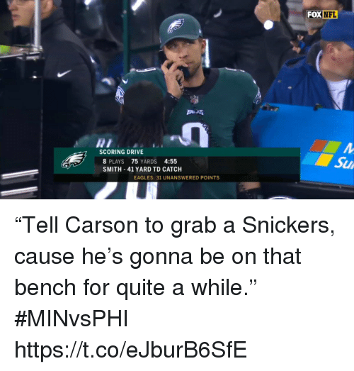 """Philadelphia Eagles, Nfl, and Sports: FOX  NFL  SCORING DRIVE  8 PLAYS 75 YARDS 4:55  SMITH 41 YARD TD CATCH  Su  EAGLES: 31 UNANSWERED POINTS """"Tell Carson to grab a Snickers, cause he's gonna be on that bench for quite a while."""" #MINvsPHI https://t.co/eJburB6SfE"""