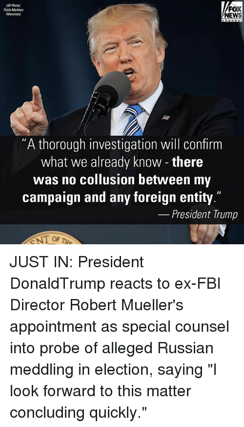 """Fbi, Memes, and News: FOX  Pablo Martinez  Monsivais  NEWS  """"A thorough investigation will confirm  what we already know there  was no collusion between my  campaign and any foreign entity.""""  President Trump JUST IN: President DonaldTrump reacts to ex-FBI Director Robert Mueller's appointment as special counsel into probe of alleged Russian meddling in election, saying """"I look forward to this matter concluding quickly."""""""
