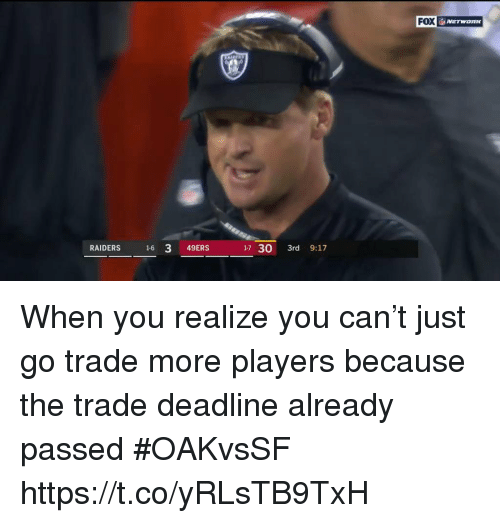 San Francisco 49ers, Sports, and Raiders: FOX  RAIDERS 16 3 49ERS  17 30 3rd 9:17 When you realize you can't just go trade more players because the trade deadline already passed #OAKvsSF https://t.co/yRLsTB9TxH