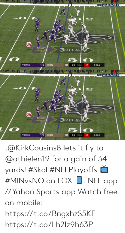 Vikings: FOX WILD CARD  04  3RD &  13  10  VIKINGS  SAINTS  3rd  6:15  04  3rd & 9  7   FOX WILD CARD  04  3RD & 9  VIKINGS  13  10  3rd & 9  SAINTS  3rd  6:15  04 .@KirkCousins8 lets it fly to @athielen19 for a gain of 34 yards! #Skol #NFLPlayoffs  📺: #MINvsNO on FOX 📱: NFL app // Yahoo Sports app Watch free on mobile: https://t.co/BngxhzS5KF https://t.co/Lh2Iz9h63P