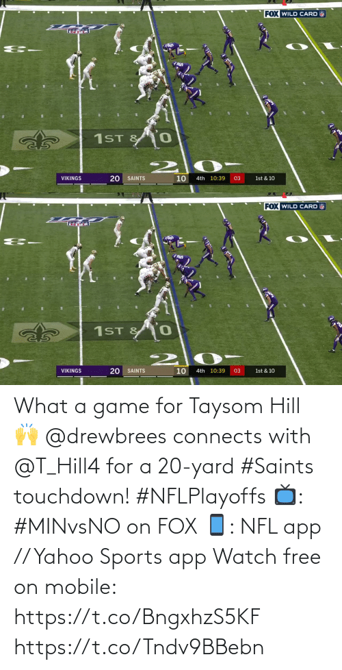 4Th: FOX WILD CARD  1ST &  10  VIKINGS  SAINTS  4th 10:39  03  1st & 10  20   FOX WILD CARD  1ST & 0  10  VIKINGS  SAINTS  4th 10:39  03  1st & 10  20 What a game for Taysom Hill 🙌  @drewbrees connects with @T_Hill4 for a 20-yard #Saints touchdown! #NFLPlayoffs  📺: #MINvsNO on FOX 📱: NFL app // Yahoo Sports app Watch free on mobile: https://t.co/BngxhzS5KF https://t.co/Tndv9BBebn