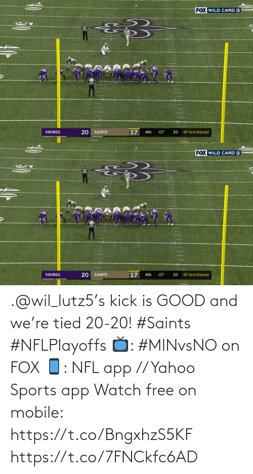 4Th: FOX WILD CARD  20  17  49 Yard Attempt  VIKINGS  SAINTS  4th  :07   FOX WILD CARD  17  49 Yard Attempt  VIKINGS  SAINTS  :07  20  4th  20 .@wil_lutz5's kick is GOOD and we're tied 20-20! #Saints #NFLPlayoffs  📺: #MINvsNO on FOX 📱: NFL app // Yahoo Sports app Watch free on mobile: https://t.co/BngxhzS5KF https://t.co/7FNCkfc6AD