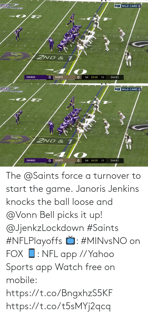 force: FOX WILD CARD  2ND & 1  VIKINGS  SAINTS  1st 14:19  11  2nd & 1   FOX WILD CARD  2ND & 1  VIKINGS  SAINTS  1st 14:19  11  2nd & 1 The @Saints force a turnover to start the game.  Janoris Jenkins knocks the ball loose and @Vonn Bell picks it up! @JjenkzLockdown #Saints #NFLPlayoffs  📺: #MINvsNO on FOX 📱: NFL app // Yahoo Sports app Watch free on mobile: https://t.co/BngxhzS5KF https://t.co/t5sMYj2qcq