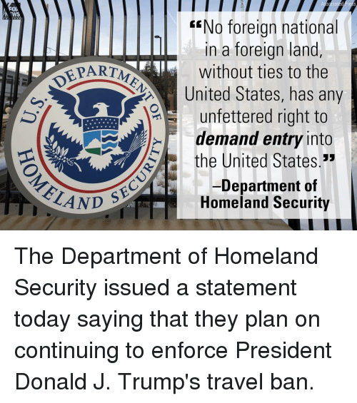 "Memes, The Departed, and Homeland: FOX  WS  EENo foreign national  in a foreign land  EPARTME  without ties to the  United States, has any  unfettered right to  demand entry into  the United States.""  SEC  Department of  ELAND  Homeland Security The Department of Homeland Security issued a statement today saying that they plan on continuing to enforce President Donald J. Trump's travel ban."
