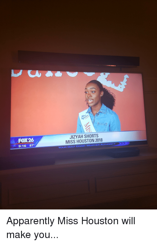 Most Epic: FOX26  9:16 87  JIZYAH SHORTS  MISS HOUSTON 2018  YOUR GULF COAST WEATHER AUTHORITY Apparently Miss Houston will make you...