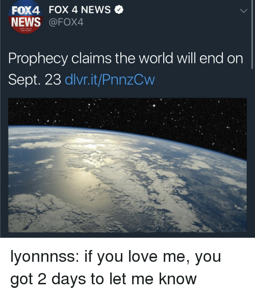 Love, News, and Target: FOX4 FOX 4 NEWS Q  NEWS @FOX4  KDFW IDALLAS  FORT WORTH  Prophecy claims the world will end on  Sept. 23 dlvr.it/PnnzCw lyonnnss:  if you love me, you got 2 days to let me know