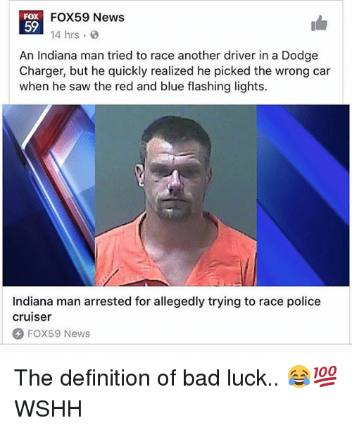 Bad, Memes, and News: FOX59 News  14 hrs  FOX  59  An Indiana man tried to race another driver in a Dodge  Charger, but he quickly realized he picked the wrong car  when he saw the red and blue flashing lights.  Indiana man arrested for allegedly trying to race police  cruiser  FOX59 News The definition of bad luck.. 😂💯 WSHH