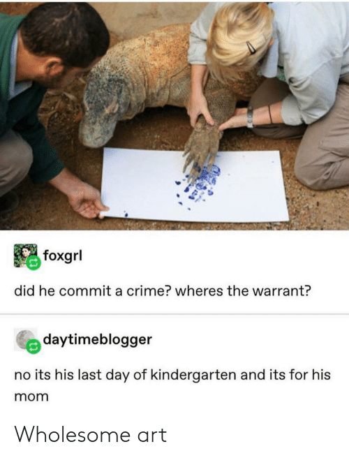 Crime, Wholesome, and Mom: foxgrl  did he commit a crime? wheres the warrant?  daytimeblogger  no its his last day of kindergarten and its for his  mom Wholesome art