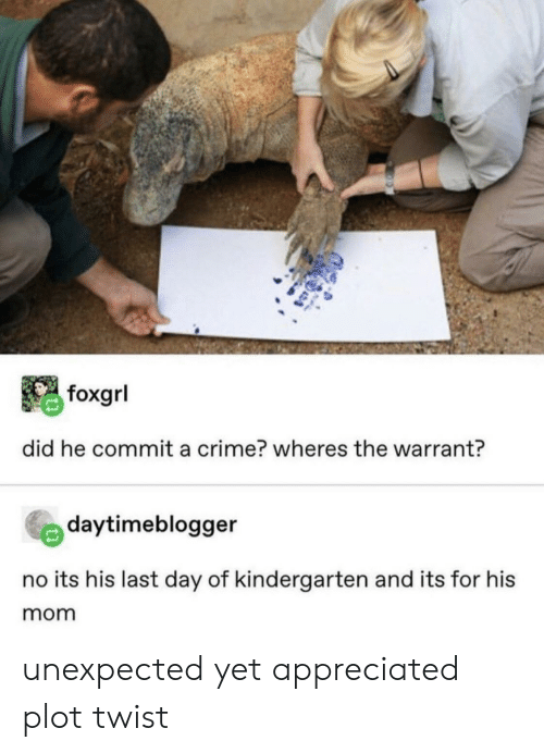 warrant: foxgrl  did he commit a crime? wheres the warrant?  daytimeblogger  no its his last day of kindergarten and its for his  mom unexpected yet appreciated plot twist
