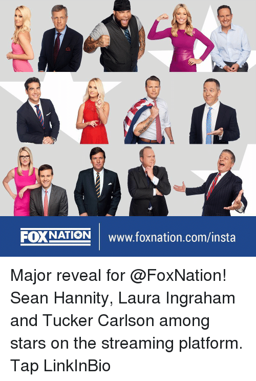 Tucker Carlson: FOXNATION Www.foxnation.com/insta Major reveal for @FoxNation! Sean Hannity, Laura Ingraham and Tucker Carlson among stars on the streaming platform. Tap LinkInBio