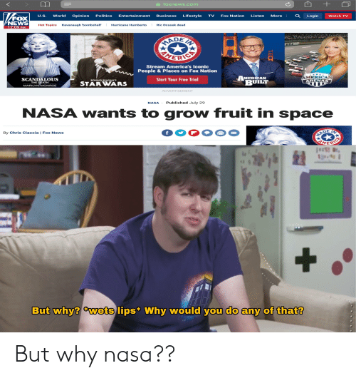 Nasa, News, and Politics: foxnews.com  World  U.S.  Business  Opinion  Politics  Lifestyle  Fox Nation  Listen  Entertainment  TV  More  Watch TV  Login  FO  NEWS  12:09 PM  Hot Topics  Hurricane Humberto  Ric Ocasek dead  Kavanaugh 'bombshell'  RADEN  USA  HERIC  Stream America's Iconic  People & Places on Fox Nation  MERICAN  ARENAS  AMERICAN  BUILT  SCANDALOUS  THE DEATH  Start Your Free Trial  RONALD REAGAN'S  STARWARS  MARILYN MONROE  ADVERTISEMENT  Published July 29  NASA  NASA wants to grow fruit in space  VADE  MERIC  IN  f  By Chris Ciaccia | Fox News  But why? wets lips Why would you do any of that?  + But why nasa??