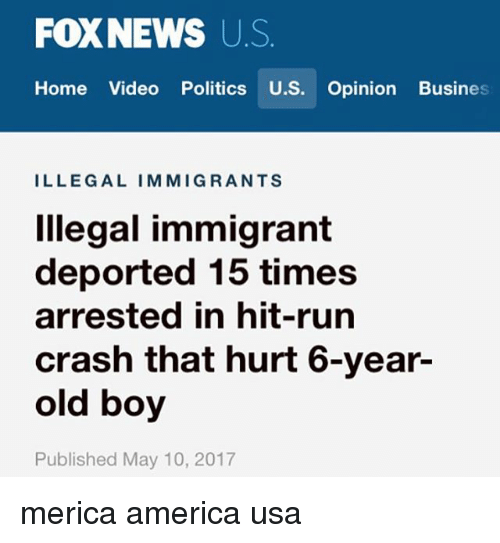 America, Memes, and Politics: FOXNEWS US  Home Video Politics U.S.  Opinion Busines  ILLEGAL IMMIGRANTS  Illegal immigrant  deported 15 times  arrested in hit-run  crash that hurt 6-year-  old boy  Published May 10, 2017 merica america usa