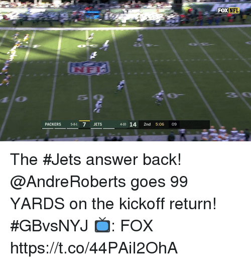 Memes, Jets, and Packers: FOXNFL  PACKERS 5-81 7 JETS  4-10 14 2nd 5:06 09 The #Jets answer back!  @AndreRoberts goes 99 YARDS on the kickoff return! #GBvsNYJ  📺: FOX https://t.co/44PAiI2OhA