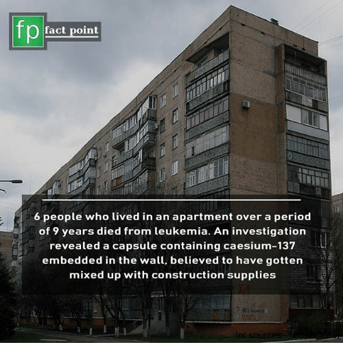 Memes, Period, and Leukemia: fp  fact point  6 people who Lived in an apartment over a period  of 9 years died from leukemia. An investigation  revealed a capsule containing caesium-137  embedded in the wall, believed to have gottern  mixed up with construction supplies