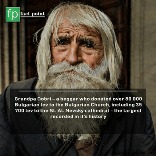 Church, Memes, and Grandpa: fp  fact point  Grandpa Dobri - a beggar who donated over 80 000  Bulgarian lev to the Bulgarian Church. including 35  700 lev to the St. Al. Nevsky cathedral the largest  recorded in it's history