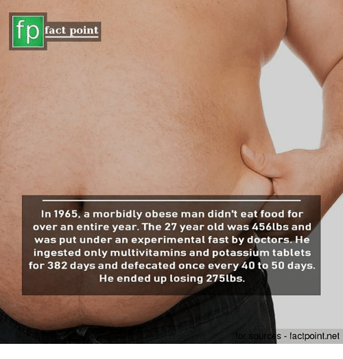 Food, Memes, and Potassium: fp  fact point  In 1965, a morbidly obese man didn't eat food for  over an entire year. The 27 year old was 456lbs and  was put under an experimental fast by doctors. He  ingested only multivitamins and potassium tablets  for 382 days and defecated once every 40 to 50 days.  He ended up losing 275lbs.  s factpoint.net