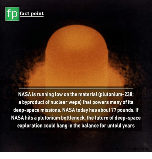 Future, Memes, and Nasa: fp  fact point  NASA is running low on the material (plutonium-238;  a byproduct of nuclear weps) that powers many of its  deep-space missions. NASA today has about 77 pounds. If  NASA hits a plutonium bottleneck, the future of deep-space  exploration could hang in the balance for untold years  elpoint.ne
