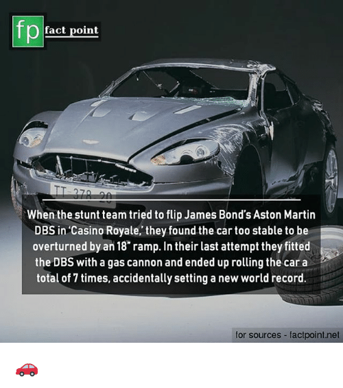 Martin, Memes, and Aston Martin: fp  fact point  When the stunt team tried to flip James Bond's Aston Martin  DBS in 'Casino Royale, they found the car too stable to be  overturned by an 18 ramp. In their last attempt they fitted  the DBS with a gas cannon and ended up rolling the car a  total of 7 times, accidentally setting a new world record.  for sources factpoint.net 🚗