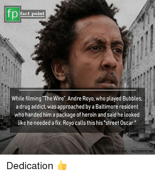 """Heroin, Memes, and Baltimore: fp  fact point  While filming """"The Wire"""", Andre Royo, who played Bubbles.  a drug addict, was approached by a Baltimore resident  who handed him a package of heroin and said he looked  like he needed a fix. Royo calls this his """"street Oscar.""""  for sources factpoint.net Dedication 👍"""